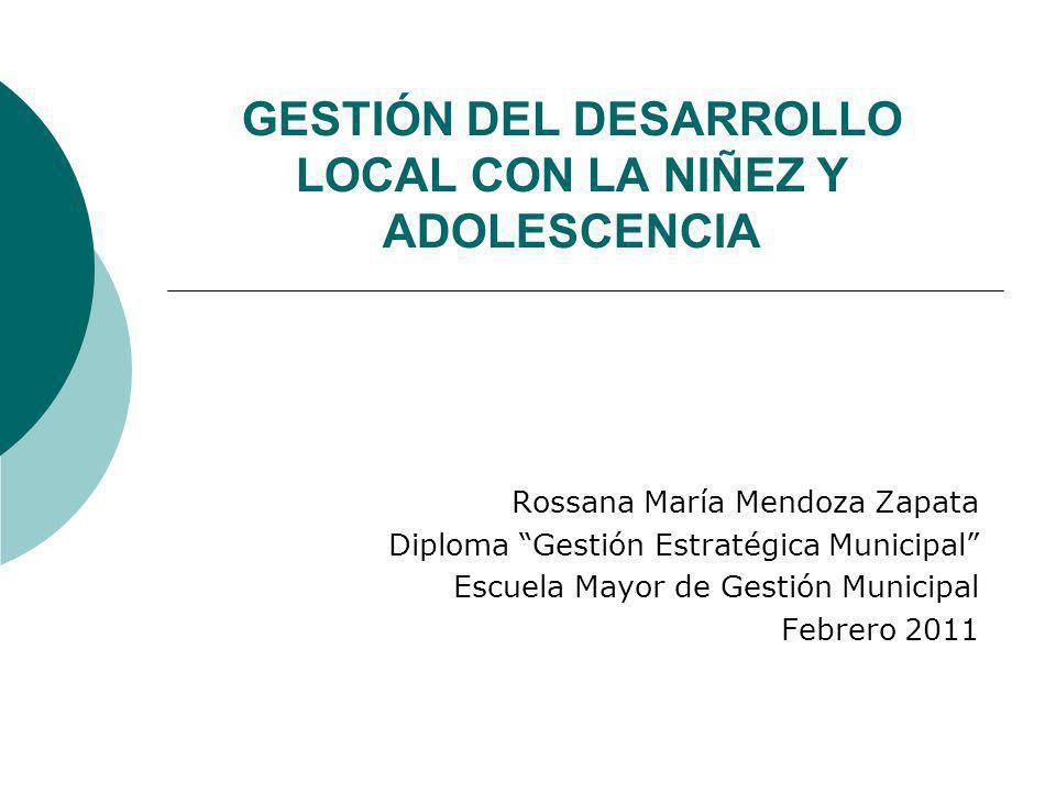 GESTIÓN DEL DESARROLLO LOCAL CON LA NIÑEZ Y ADOLESCENCIA Rossana María Mendoza Zapata Diploma Gestión Estratégica Municipal Escuela Mayor de Gestión M
