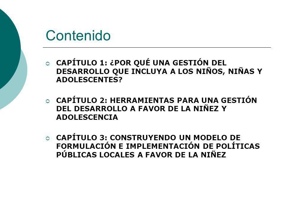 Contenido CAPÍTULO 1: ¿POR QUÉ UNA GESTIÓN DEL DESARROLLO QUE INCLUYA A LOS NIÑOS, NIÑAS Y ADOLESCENTES? CAPÍTULO 2: HERRAMIENTAS PARA UNA GESTIÓN DEL