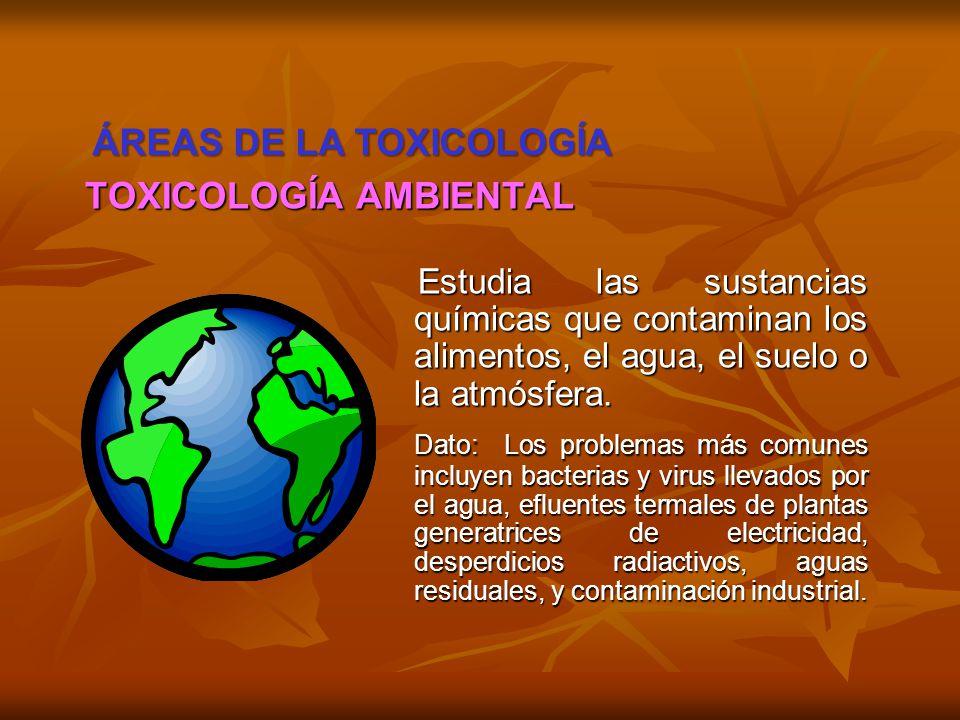 TOXICOLOGÍA AMBIENTAL Estudia las sustancias químicas que contaminan los alimentos, el agua, el suelo o la atmósfera. Estudia las sustancias químicas