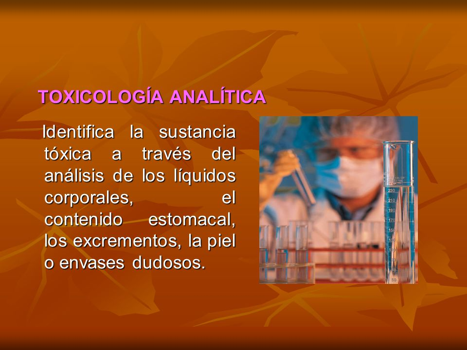 TOXICOLOGÍA ANALÍTICA Identifica la sustancia tóxica a través del análisis de los líquidos corporales, el contenido estomacal, los excrementos, la pie