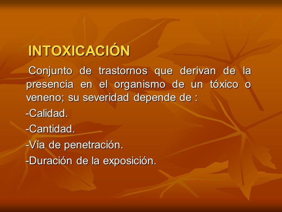 INTOXICACIÓN INTOXICACIÓN Conjunto de trastornos que derivan de la presencia en el organismo de un tóxico o veneno; su severidad depende de : Conjunto
