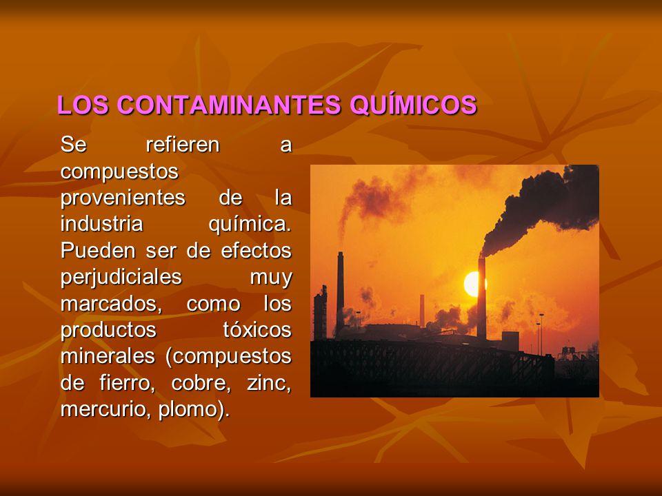 LOS CONTAMINANTES QUÍMICOS Se refieren a compuestos provenientes de la industria química. Pueden ser de efectos perjudiciales muy marcados, como los p