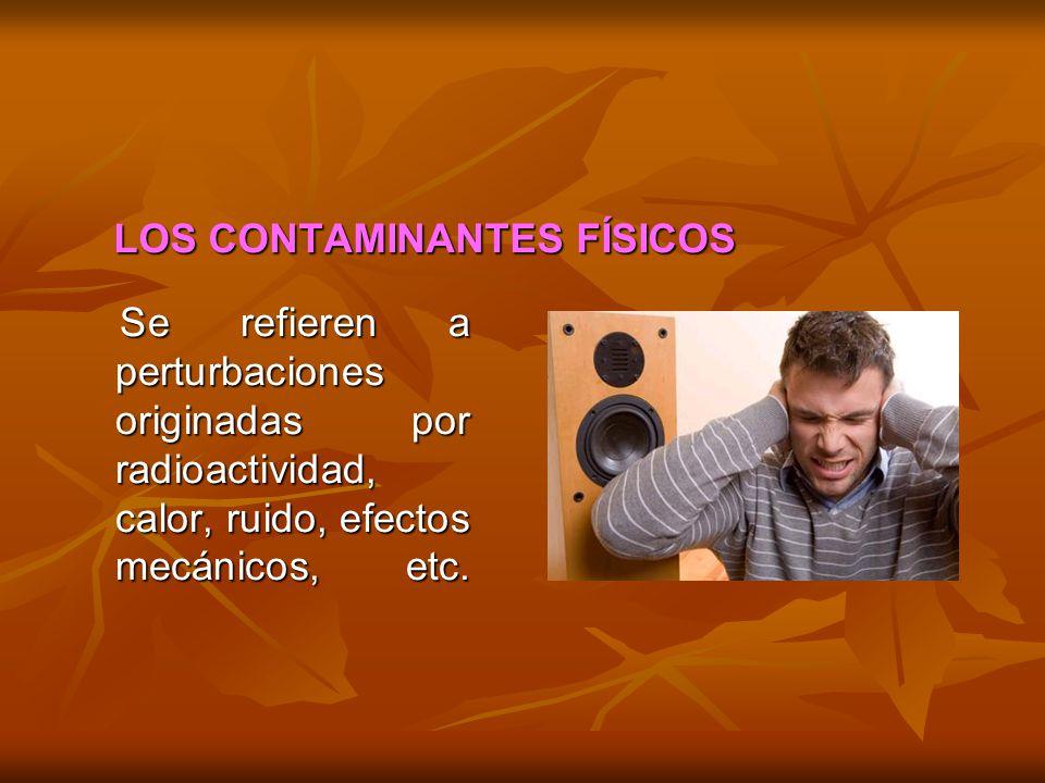 LOS CONTAMINANTES FÍSICOS Se refieren a perturbaciones originadas por radioactividad, calor, ruido, efectos mecánicos, etc. Se refieren a perturbacion