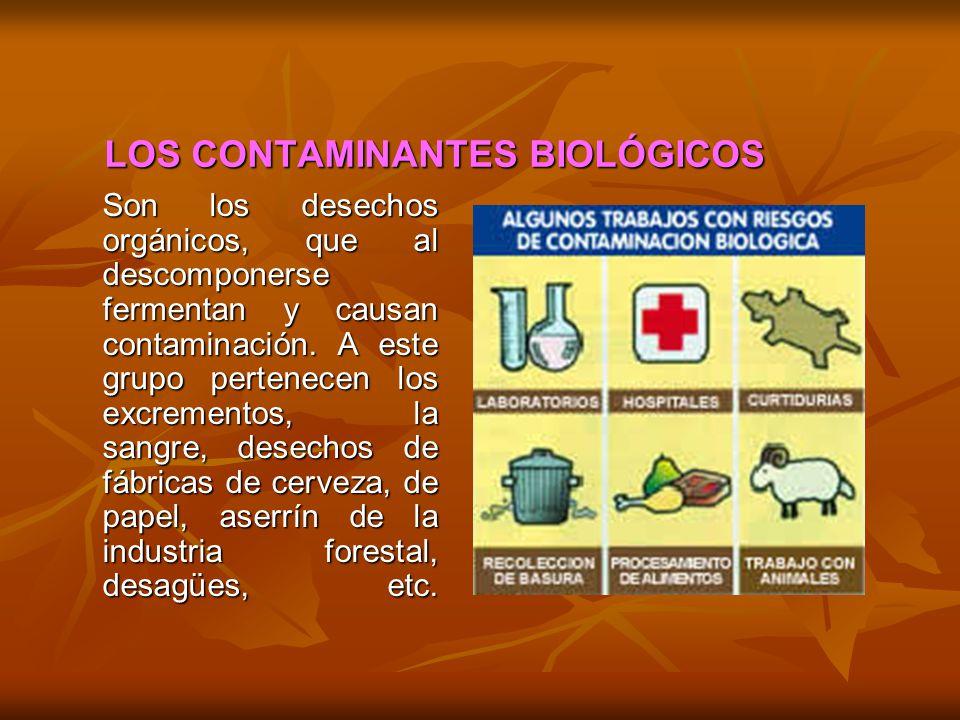 LOS CONTAMINANTES BIOLÓGICOS Son los desechos orgánicos, que al descomponerse fermentan y causan contaminación. A este grupo pertenecen los excremento