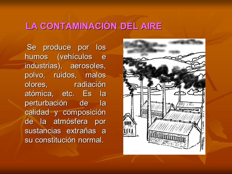 LA CONTAMINACIÓN DEL AIRE Se produce por los humos (vehículos e industrias), aerosoles, polvo, ruidos, malos olores, radiación atómica, etc. Es la per