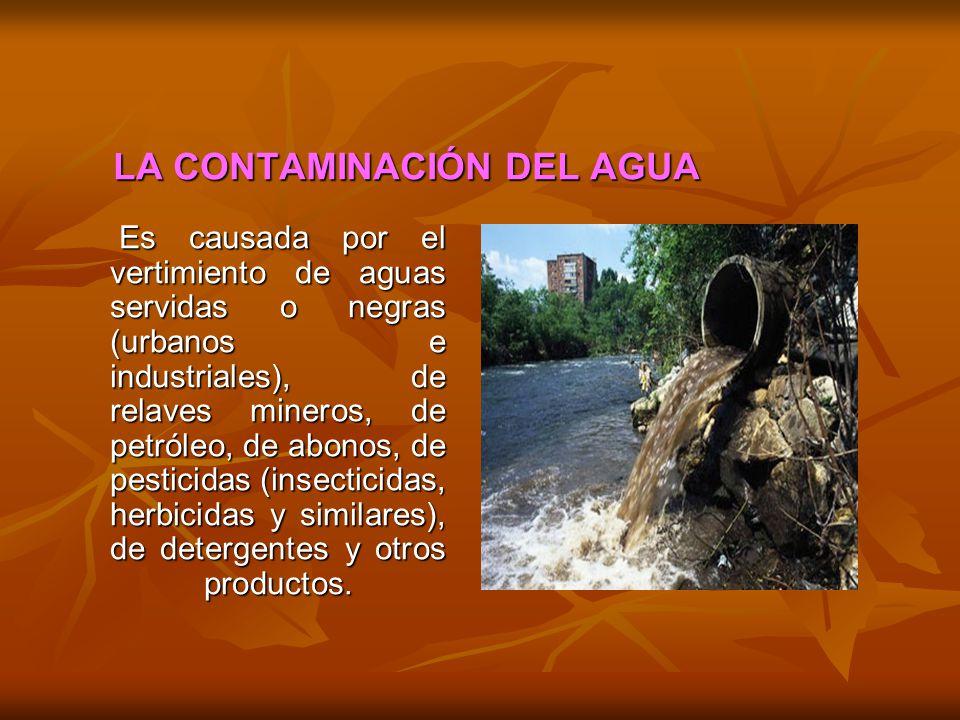 LA CONTAMINACIÓN DEL AGUA Es causada por el vertimiento de aguas servidas o negras (urbanos e industriales), de relaves mineros, de petróleo, de abono