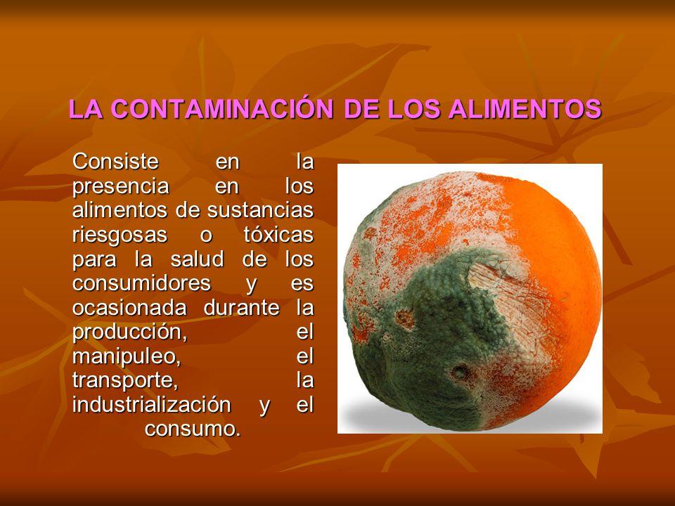 LA CONTAMINACIÓN DE LOS ALIMENTOS Consiste en la presencia en los alimentos de sustancias riesgosas o tóxicas para la salud de los consumidores y es o