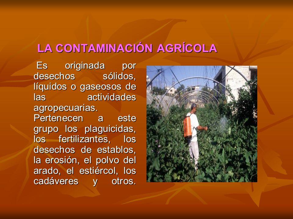 LA CONTAMINACIÓN AGRÍCOLA Es originada por desechos sólidos, líquidos o gaseosos de las actividades agropecuarias. Pertenecen a este grupo los plaguic