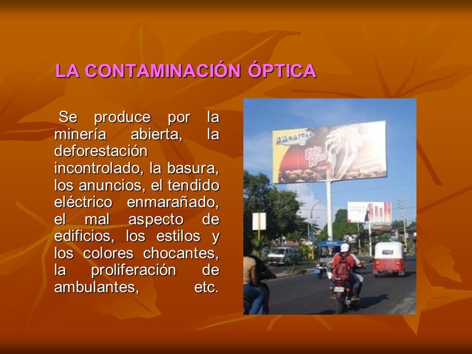 LA CONTAMINACIÓN ÓPTICA Se produce por la minería abierta, la deforestación incontrolado, la basura, los anuncios, el tendido eléctrico enmarañado, el