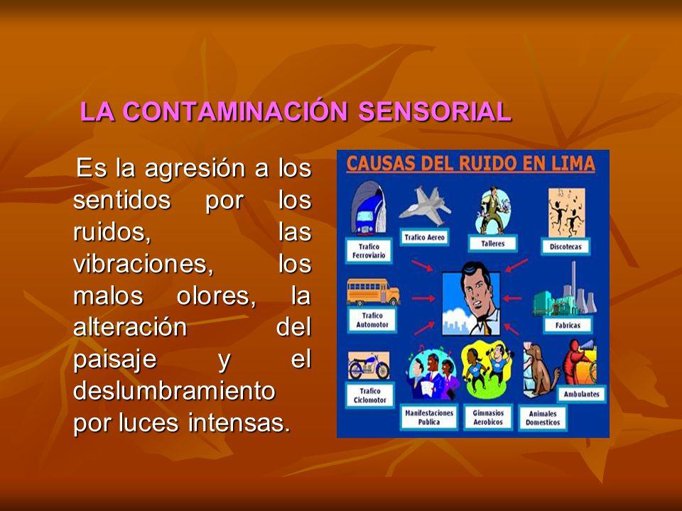 LA CONTAMINACIÓN SENSORIAL Es la agresión a los sentidos por los ruidos, las vibraciones, los malos olores, la alteración del paisaje y el deslumbrami