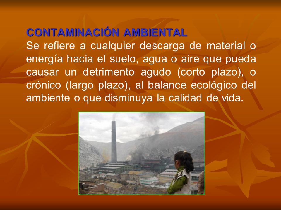 CONTAMINACIÓN AMBIENTAL Se refiere a cualquier descarga de material o energía hacia el suelo, agua o aire que pueda causar un detrimento agudo (corto