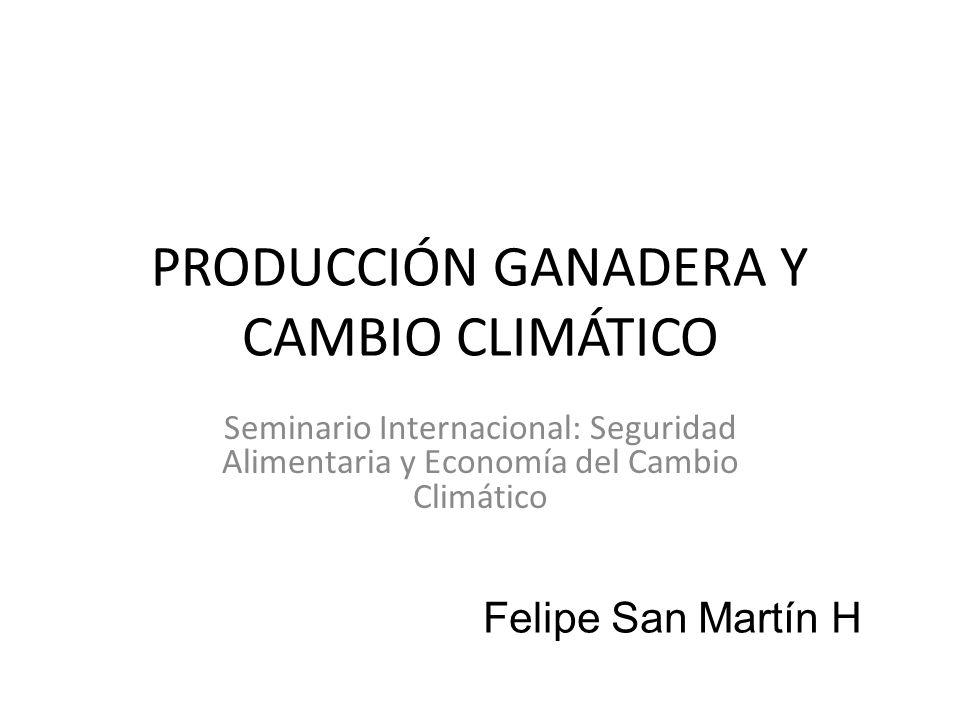 PRODUCCIÓN GANADERA Y CAMBIO CLIMÁTICO Seminario Internacional: Seguridad Alimentaria y Economía del Cambio Climático Felipe San Martín H