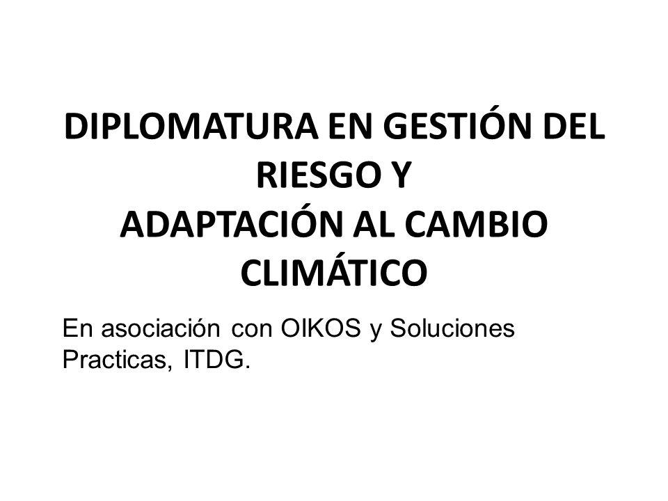 DIPLOMATURA EN GESTIÓN DEL RIESGO Y ADAPTACIÓN AL CAMBIO CLIMÁTICO En asociación con OIKOS y Soluciones Practicas, ITDG.