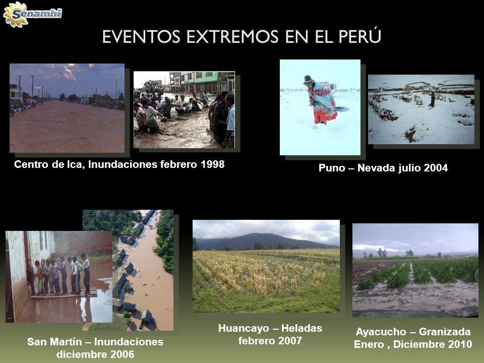 EVENTOS EXTREMOS EN EL PERÚ Centro de Ica, Inundaciones febrero 1998 Puno – Nevada julio 2004 San Martín – Inundaciones diciembre 2006 Ayacucho – Gran