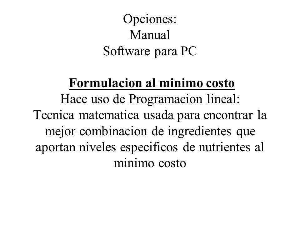 Opciones: Manual Software para PC Formulacion al minimo costo Hace uso de Programacion lineal: Tecnica matematica usada para encontrar la mejor combinacion de ingredientes que aportan niveles especificos de nutrientes al minimo costo