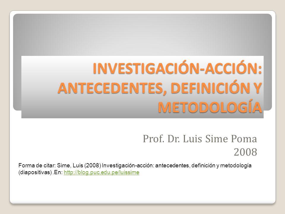INVESTIGACIÓN-ACCIÓN: ANTECEDENTES, DEFINICIÓN Y METODOLOGÍA Prof. Dr. Luis Sime Poma 2008 Forma de citar: Sime, Luis (2008) Investigación-acción: ant
