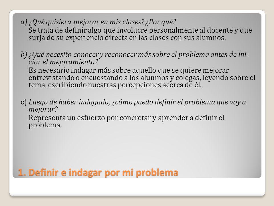 1. Definir e indagar por mi problema a) ¿Qué quisiera mejorar en mis clases? ¿Por qué? Se trata de definir algo que involucre personalmente al docente