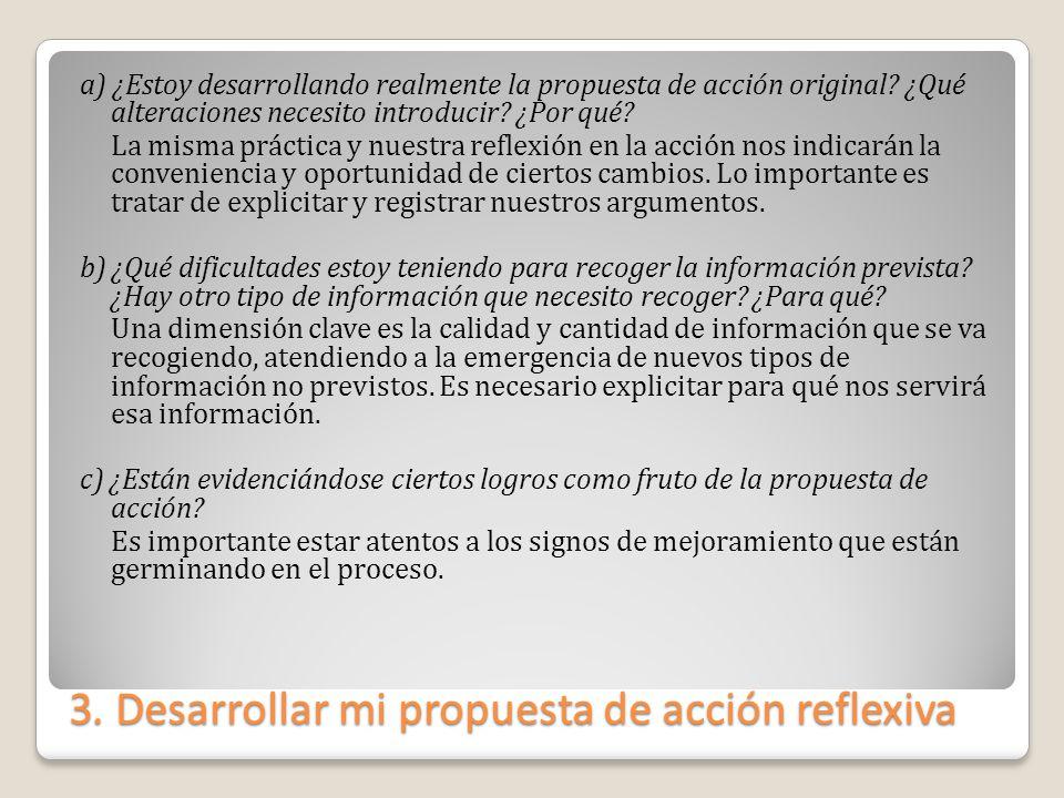 3. Desarrollar mi propuesta de acción reflexiva a) ¿Estoy desarrollando realmente la propuesta de acción original? ¿Qué alteraciones necesito introduc