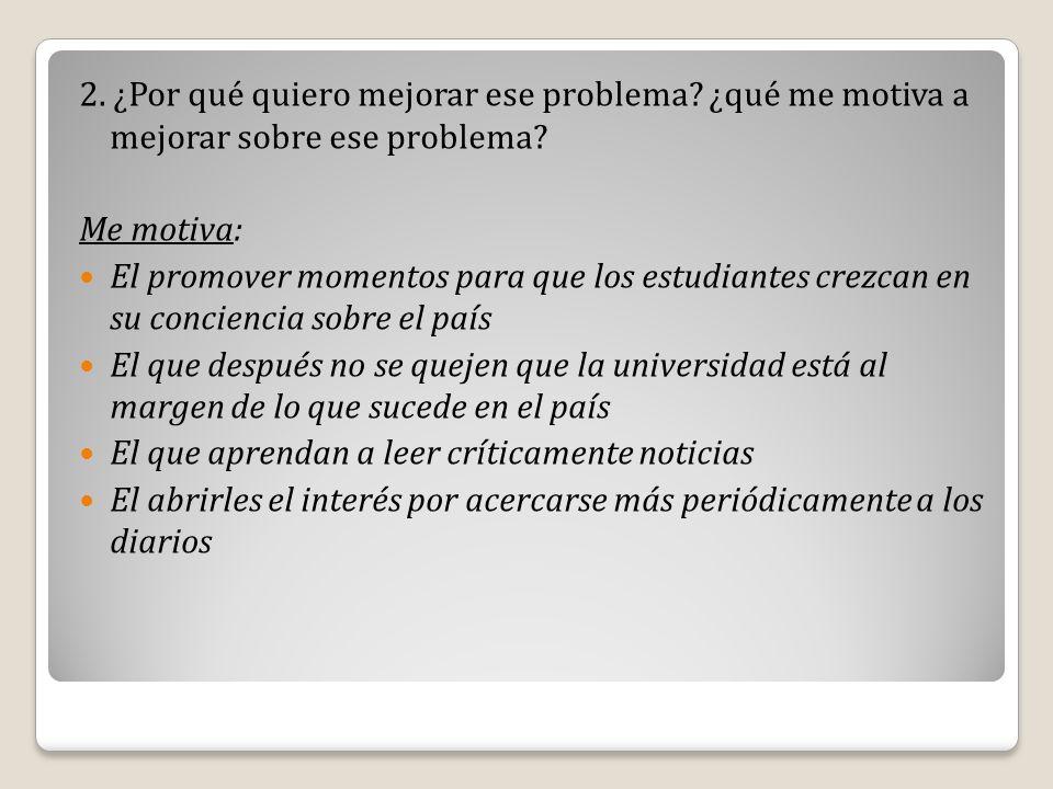 2. ¿Por qué quiero mejorar ese problema? ¿qué me motiva a mejorar sobre ese problema? Me motiva: El promover momentos para que los estudiantes crezcan