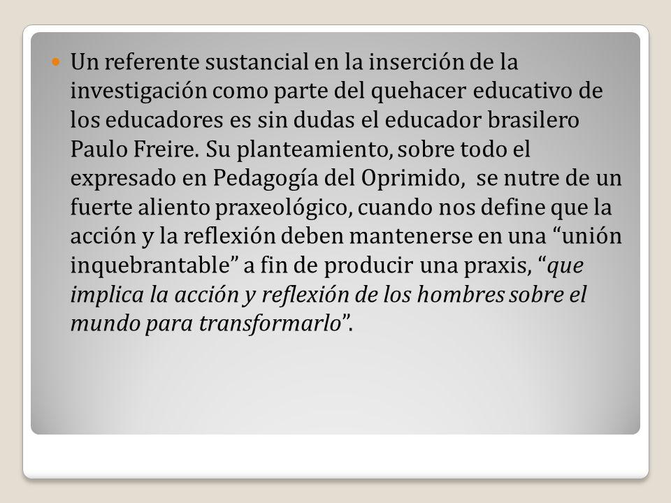 Un referente sustancial en la inserción de la investigación como parte del quehacer educativo de los educadores es sin dudas el educador brasilero Pau