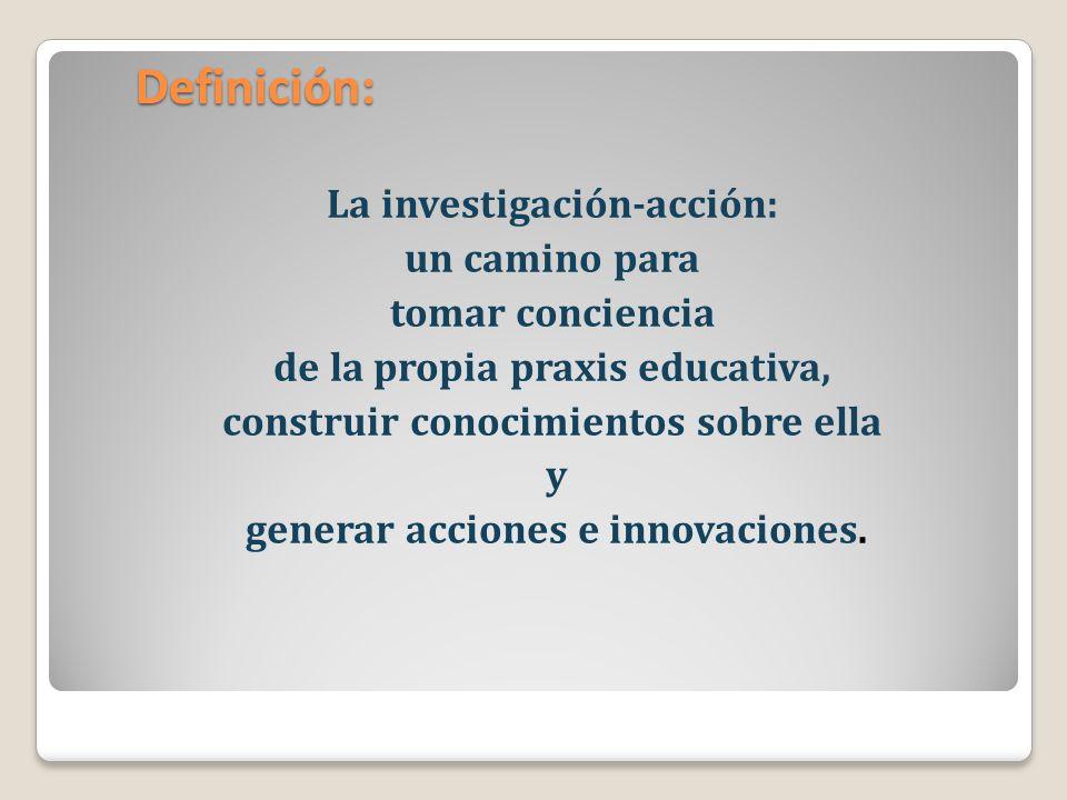 La investigación-acción: un camino para tomar conciencia de la propia praxis educativa, construir conocimientos sobre ella y generar acciones e innova