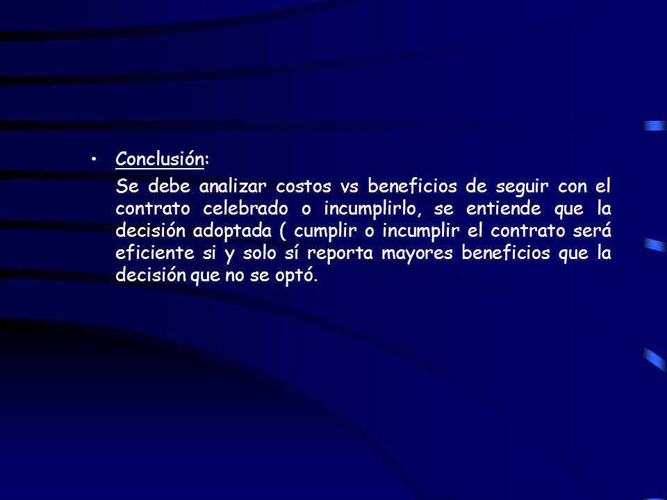 Conclusión: Se debe analizar costos vs beneficios de seguir con el contrato celebrado o incumplirlo, se entiende que la decisión adoptada ( cumplir o