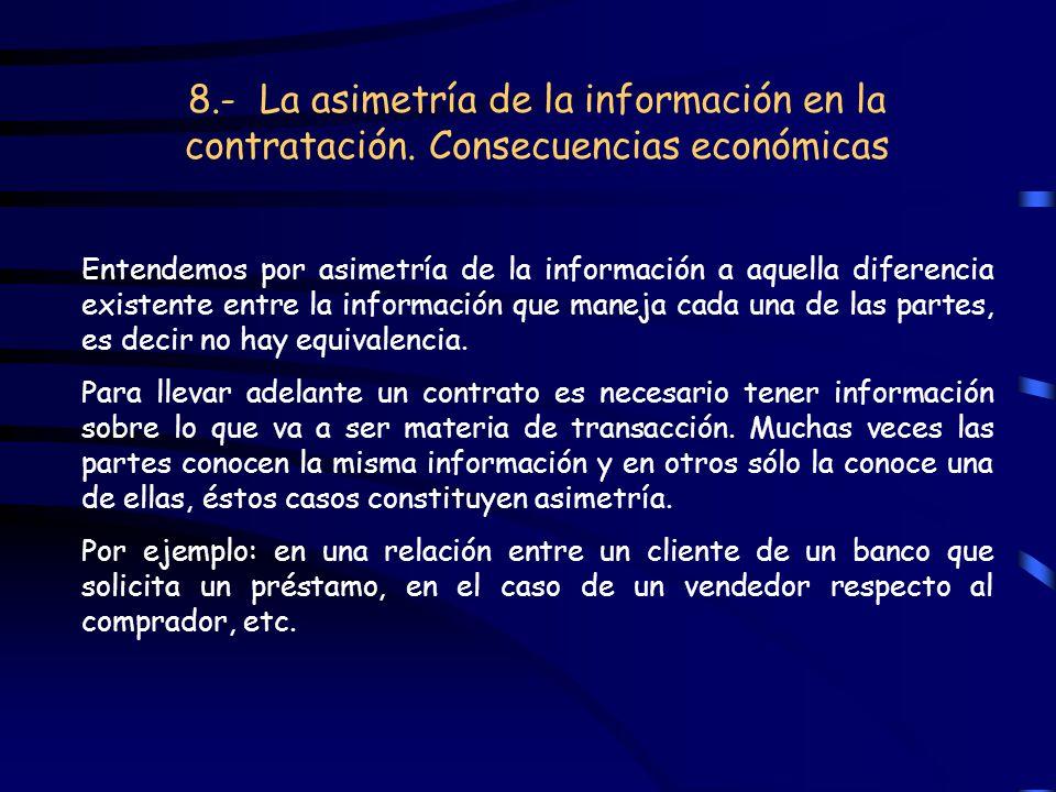 8.- La asimetría de la información en la contratación. Consecuencias económicas Entendemos por asimetría de la información a aquella diferencia existe