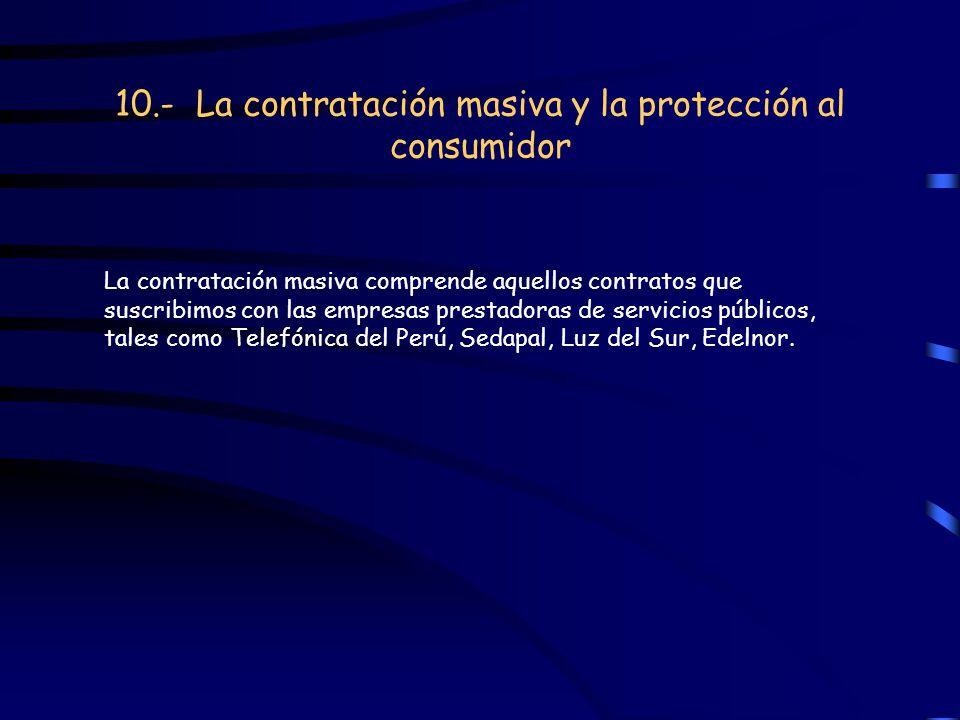 10.- La contratación masiva y la protección al consumidor La contratación masiva comprende aquellos contratos que suscribimos con las empresas prestad
