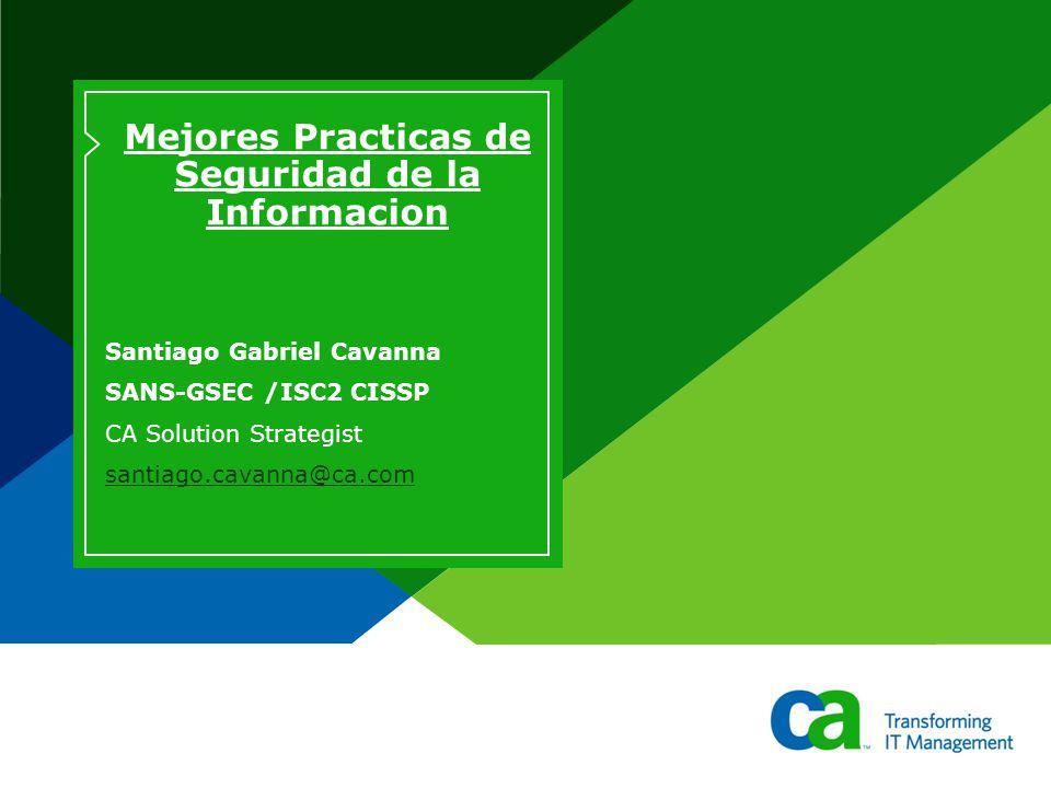 Mejores Practicas de Seguridad de la Informacion Santiago Gabriel Cavanna SANS-GSEC /ISC2 CISSP CA Solution Strategist santiago.cavanna@ca.com