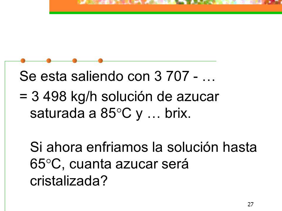 27 Se esta saliendo con 3 707 - … = 3 498 kg/h solución de azucar saturada a 85°C y … brix.
