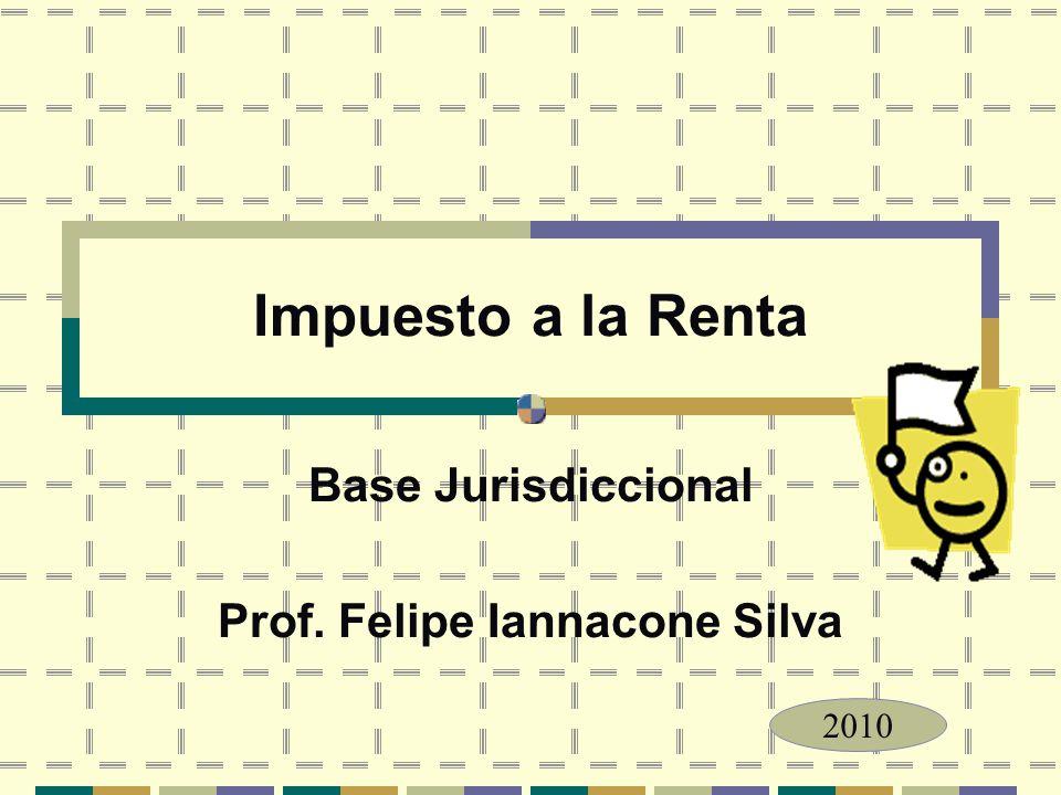 Impuesto a la Renta Base Jurisdiccional Prof. Felipe Iannacone Silva 2010