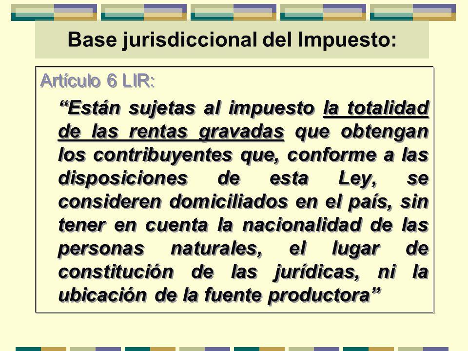 Base jurisdiccional del Impuesto: Artículo 6 LIR: Están sujetas al impuesto la totalidad de las rentas gravadas que obtengan los contribuyentes que, c