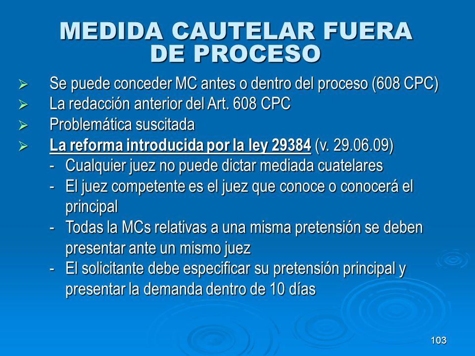 103 MEDIDA CAUTELAR FUERA DE PROCESO Se puede conceder MC antes o dentro del proceso (608 CPC) Se puede conceder MC antes o dentro del proceso (608 CP