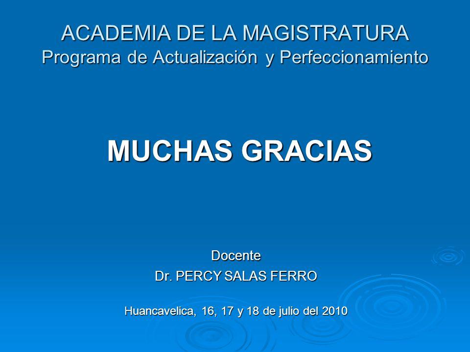ACADEMIA DE LA MAGISTRATURA Programa de Actualización y Perfeccionamiento MUCHAS GRACIAS MUCHAS GRACIASDocente Dr. PERCY SALAS FERRO Huancavelica, 16,