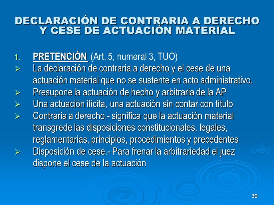 39 DECLARACIÓN DE CONTRARIA A DERECHO Y CESE DE ACTUACIÓN MATERIAL 1. PRETENCIÓN 1. PRETENCIÓN (Art. 5, numeral 3, TUO) La declaración de contraria a