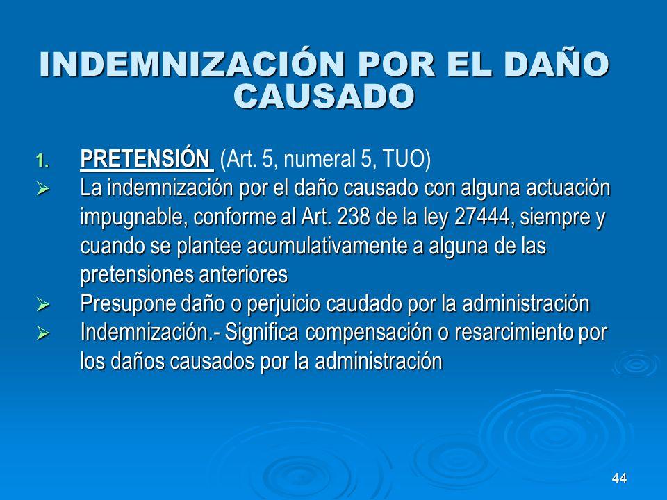 44 INDEMNIZACIÓN POR EL DAÑO CAUSADO 1. PRETENSIÓN 1. PRETENSIÓN (Art. 5, numeral 5, TUO) La indemnización por el daño causado con alguna actuación im
