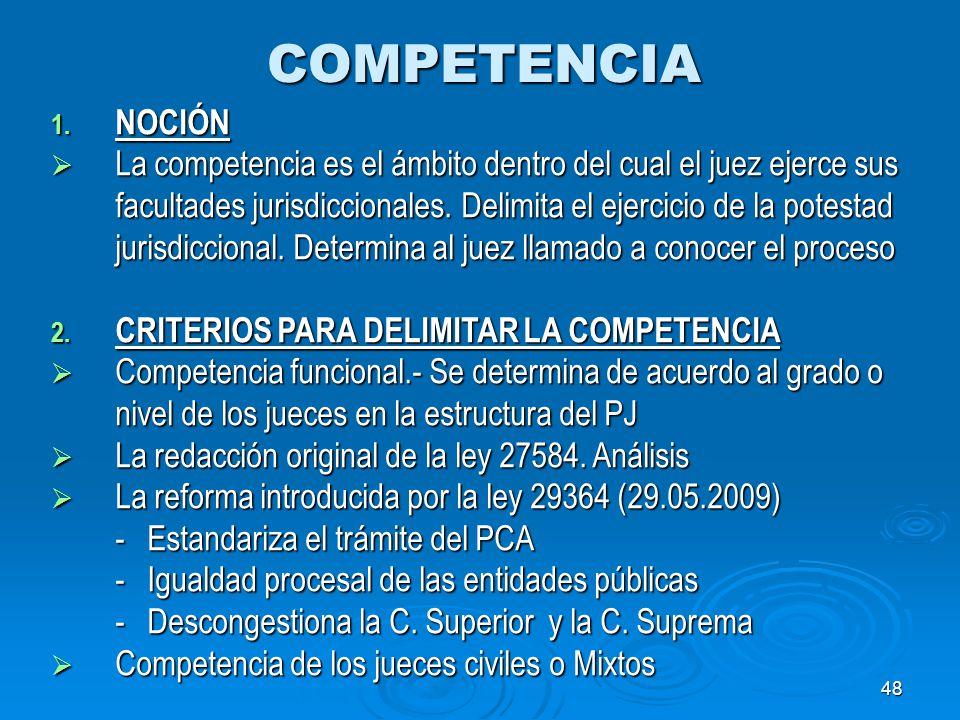 48 COMPETENCIA 1. NOCIÓN La competencia es el ámbito dentro del cual el juez ejerce sus facultades jurisdiccionales. Delimita el ejercicio de la potes