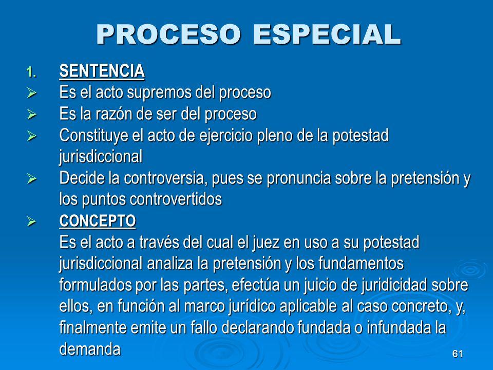 61 PROCESO ESPECIAL 1. SENTENCIA Es el acto supremos del proceso Es el acto supremos del proceso Es la razón de ser del proceso Es la razón de ser del