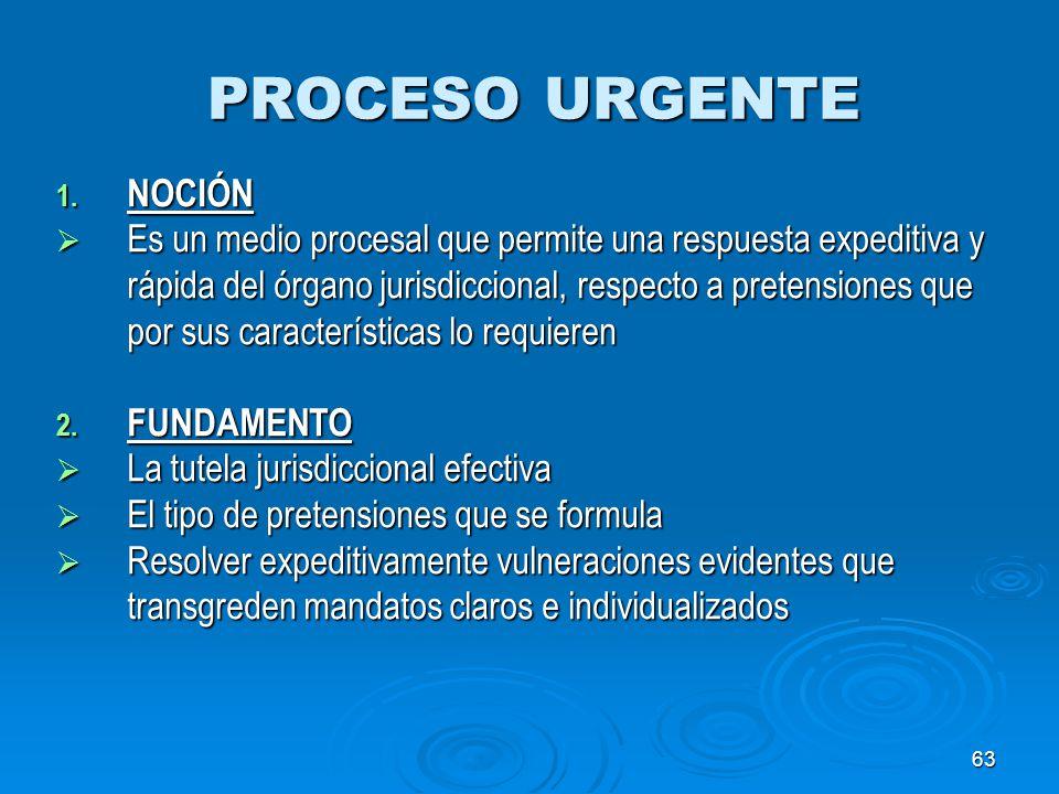 63 PROCESO URGENTE 1. NOCIÓN Es un medio procesal que permite una respuesta expeditiva y rápida del órgano jurisdiccional, respecto a pretensiones que