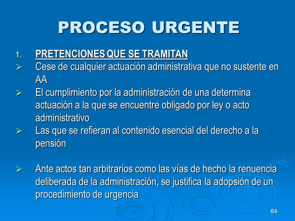 64 PROCESO URGENTE 1. PRETENCIONES QUE SE TRAMITAN Cese de cualquier actuación administrativa que no sustente en AA Cese de cualquier actuación admini