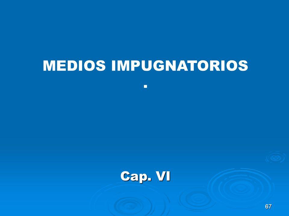 67 MEDIOS IMPUGNATORIOS. Cap. VI