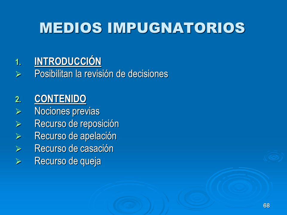 68 MEDIOS IMPUGNATORIOS 1. INTRODUCCIÓN Posibilitan la revisión de decisiones Posibilitan la revisión de decisiones 2. CONTENIDO Nociones previas Noci