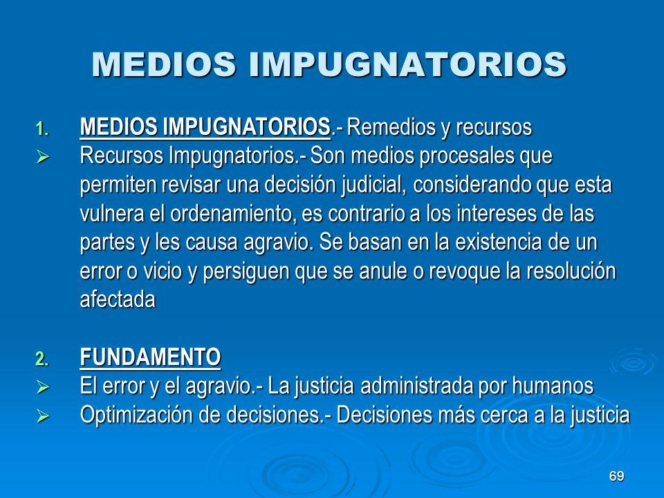 69 MEDIOS IMPUGNATORIOS 1. MEDIOS IMPUGNATORIOS.- Remedios y recursos Recursos Impugnatorios.- Son medios procesales que permiten revisar una decisión