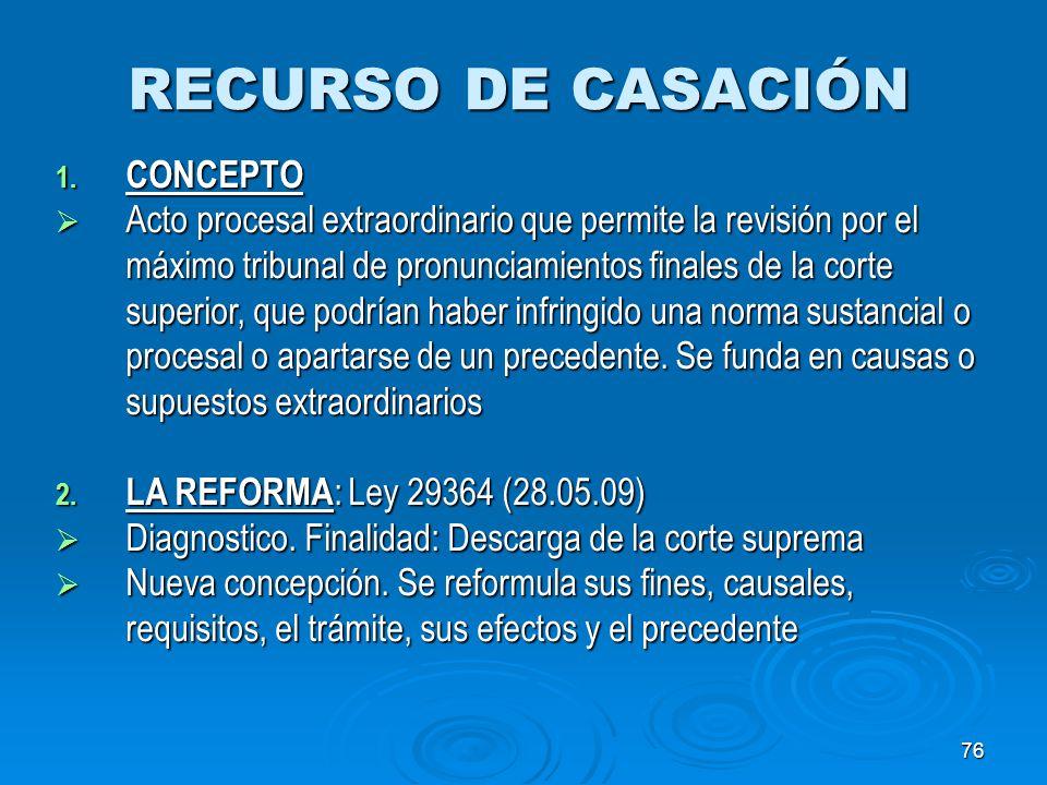 76 RECURSO DE CASACIÓN 1. CONCEPTO Acto procesal extraordinario que permite la revisión por el máximo tribunal de pronunciamientos finales de la corte