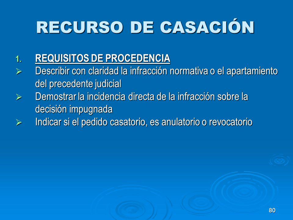 80 RECURSO DE CASACIÓN 1. REQUISITOS DE PROCEDENCIA Describir con claridad la infracción normativa o el apartamiento del precedente judicial Describir