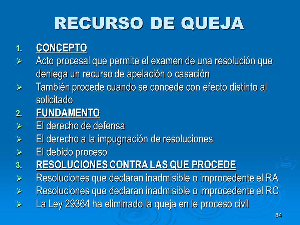 84 RECURSO DE QUEJA 1. CONCEPTO Acto procesal que permite el examen de una resolución que deniega un recurso de apelación o casación Acto procesal que