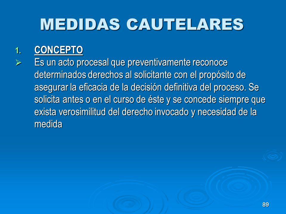 89 MEDIDAS CAUTELARES 1. CONCEPTO Es un acto procesal que preventivamente reconoce determinados derechos al solicitante con el propósito de asegurar l