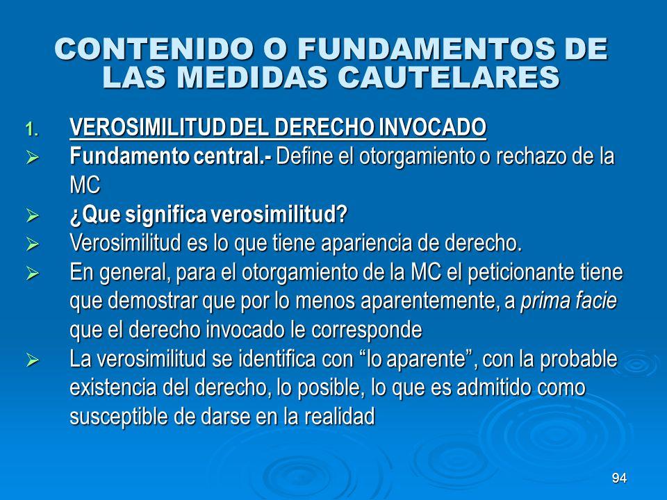 94 CONTENIDO O FUNDAMENTOS DE LAS MEDIDAS CAUTELARES 1. VEROSIMILITUD DEL DERECHO INVOCADO Fundamento central.- Define el otorgamiento o rechazo de la