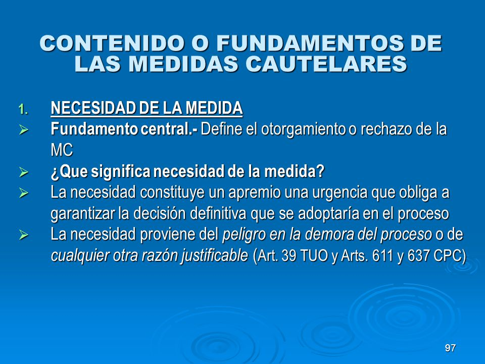 97 CONTENIDO O FUNDAMENTOS DE LAS MEDIDAS CAUTELARES 1. NECESIDAD DE LA MEDIDA Fundamento central.- Define el otorgamiento o rechazo de la MC Fundamen