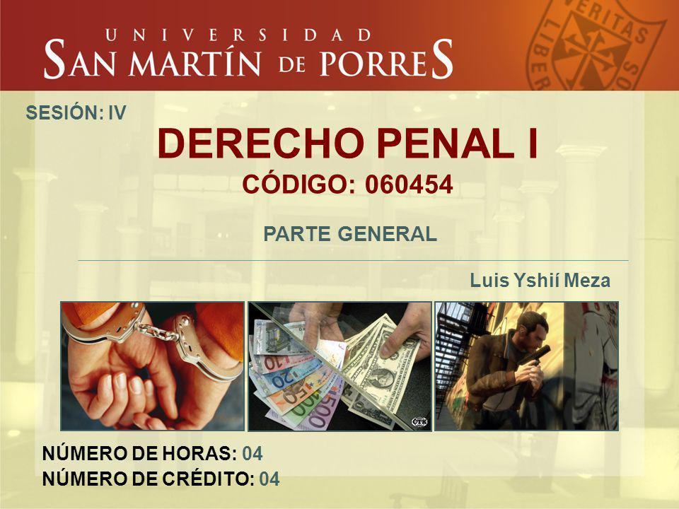 DERECHO PENAL I CÓDIGO: 060454 PARTE GENERAL Luis Yshií Meza SESIÓN: IV NÚMERO DE HORAS: 04 NÚMERO DE CRÉDITO: 04